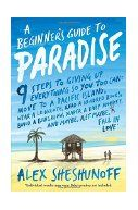 A beginner's guide to Paradise : 9 steps to giving up everything so you too can: move to a South Pacific island, wear a loincloth, read a hundred books, build a bungalow, diaper a baby monkey, and maybe, just maybe, fall in love! / Alex Sheshunoff. Although only in his midtwenties, the author is burned out from his Internet startup job, so he decides it's time for a break. It's time, in fact, to move to a small island in Micronesia.