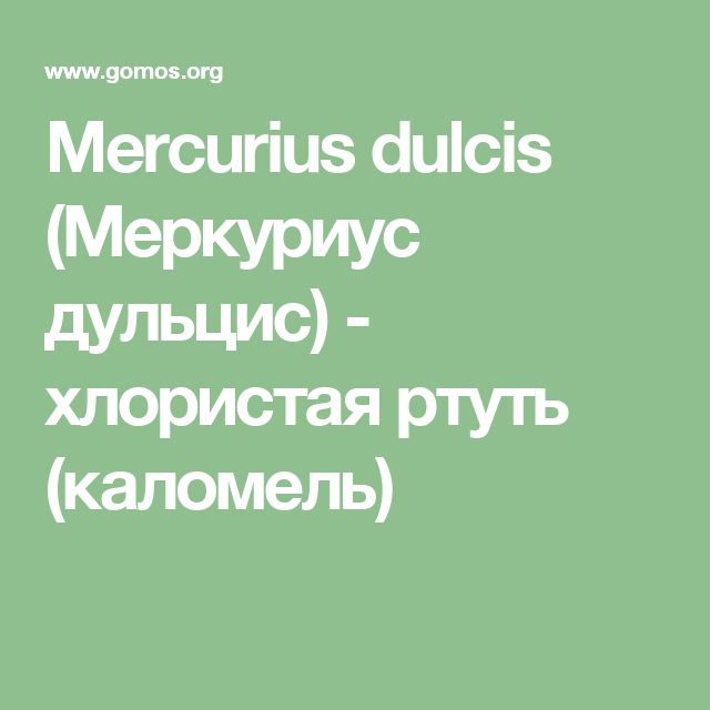 Mercurius dulcis (Меркуриус дульцис) - хлористая ртуть (каломель)