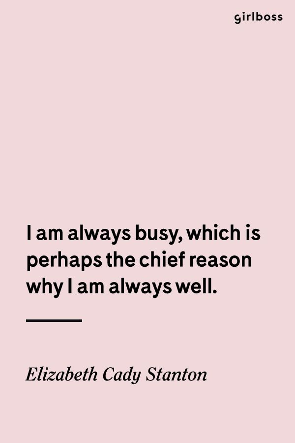 GIRLBOSS QUOTE: I am always busy, which is perhaps the chief reason why I am always well. // Inspirational quote by icon Elizabeth Cady Stanton