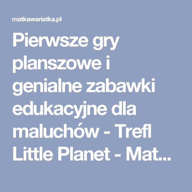 Pierwsze gry planszowe i genialne zabawki edukacyjne dla maluchów - Trefl Little Planet - Matka Wariatka - Blog dla rodziców, którzy chcą wiedzieć, co lubią dzieci