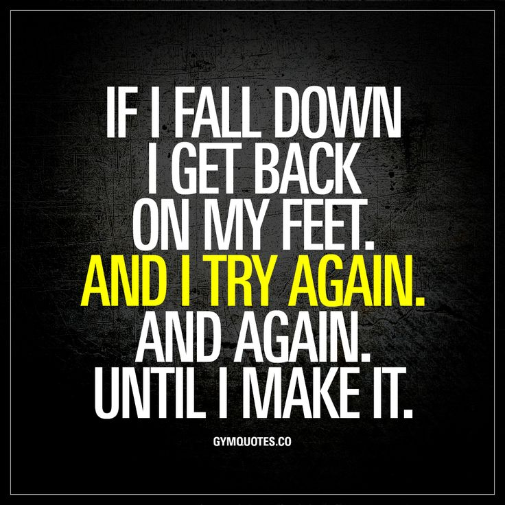 """If I fall down I get back on my feet. And I try again. And again. Until I make it."" We all fail from time to time. We all fall down at one point or another. If that happens, you get back on your feet. And you try again. And again. And again until you mak"