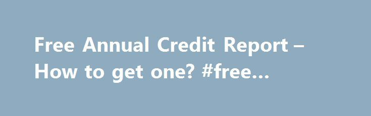 Free Annual Credit Report – How to get one? #free #credit #online http://nef2.com/free-annual-credit-report-how-to-get-one-free-credit-online/  #how to get a free credit report # (Click the button above to see your credit scores for free) The free annual credit report program by the government offers you all three bureau credit reports and does not have a trial of credit monitoring. You also get the option of ordering a discounted credit score...