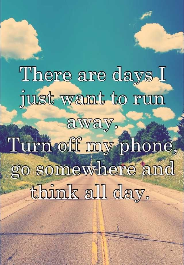 There are days I just want to run away. Turn off my phone, go somewhere and think all day.