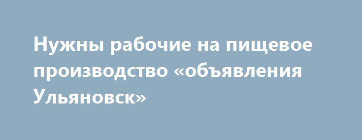 Нужны рабочие на пищевое производство «объявления Ульяновск» http://www.pogruzimvse.ru/doska37/?adv_id=1196 Работа на крупном рыбоперерабатывающем предприятии в Санкт-Петербурге. Требуются мужчины и женщины без опыта работы, в процессе работы производится обучение. Работа вахтой – минимально 90 рабочих смен.    Вакансии: помощники операторов, соусоварщики, маринадчики, разнорабочие, фасовщицы, уборщицы. Обязательное прохождение медицинской комиссии в аккредитованном медицинском центре…