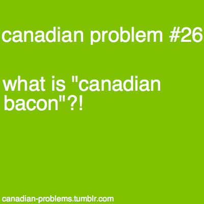 Isn't any bacon eaten in Canada, Canadian bacon? Like not that yucky back bacon with the pea meal around it?