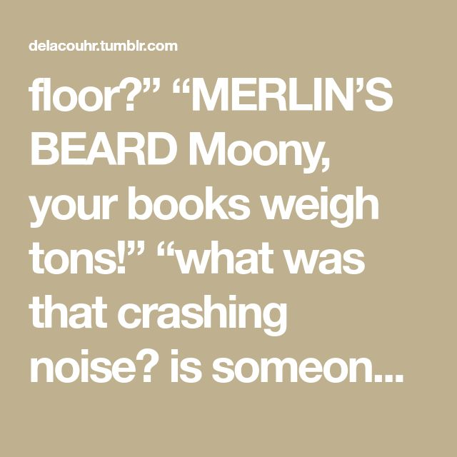"""floor?"""" """"MERLIN'S BEARD Moony, your books weigh tons!"""" """"what was that crashing noise? is someone sneaking out???"""" """"did we have herbology homework?"""" """"I need to get less linty socks"""" """"why do americans think tomato rhymes with potato?"""" """"I hope I didn't fail that exam…"""" """"how did I get stuck with Wormtail for a nickname"""" """"we need to add the new passage to the map"""" """"how many licks does it take to get to the center of a tootsie pop?"""" """"I just realised I'm not wearing any pants"""" """"any particular…"""