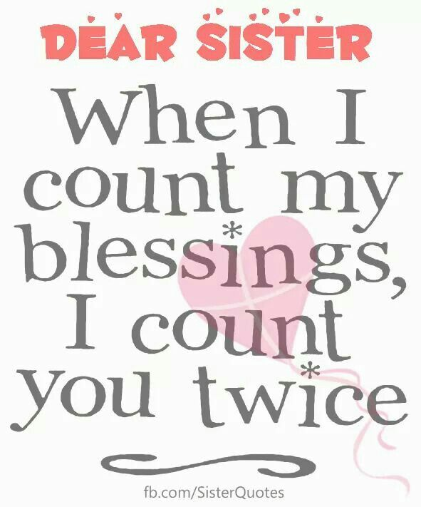 Dear Sister, when I count my blessings, I count you twice.