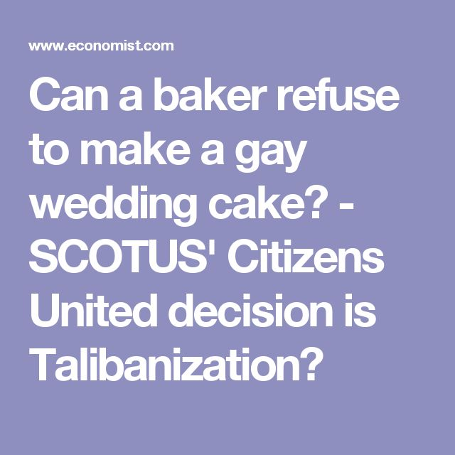 Can a baker refuse to make a gay wedding cake? - SCOTUS' Citizens United decision is Talibanization?