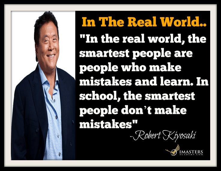 """Robert Kiyosaki Quotes: """"In the real world, the smartest people are people who make mistakes and learn. In school, the smartest people don't make mistakes."""" – Robert Kiyosaki .. Question: What can you do today to begin learning by possibly making mistakes?... Chris T Atkinson P.S.Want more focus, happiness & Success? Check out our FREE Personal Development Program at www.imastersacademy.com"""