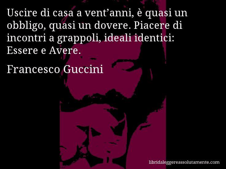 Aforisma di Francesco Guccini , Uscire di casa a vent'anni, è quasi un obbligo, quasi un dovere. Piacere di incontri a grappoli, ideali identici, Essere e Avere.