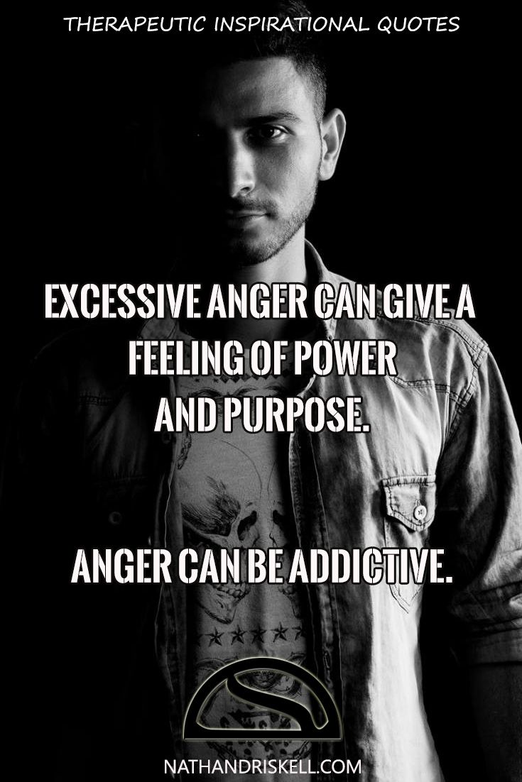 Anger can be as addictive as drugs or alcohol. When angry some feel a rush, a power they can control. If one feels powerless in their life, anger will be a temporary fix. Excessive anger can lead to health problems and will push people away. Learn to control it, before it controls you.
