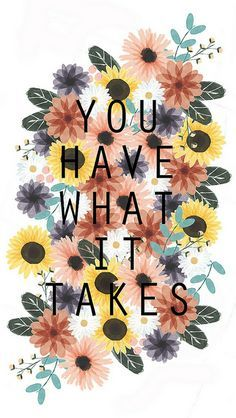 You have what it takes - always remember that.