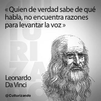 """""""Quien de verdad sabe de qué habla, no encuentra razones para levantar la voz."""" Leonardo Da Vinci"""