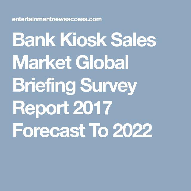 Bank Kiosk Sales Market Global Briefing Survey Report 2017 Forecast To 2022