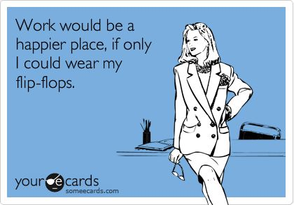 """Flip flop work quote from ecards. """"Work would be a happier place, if only I could wear my flip flops."""""""