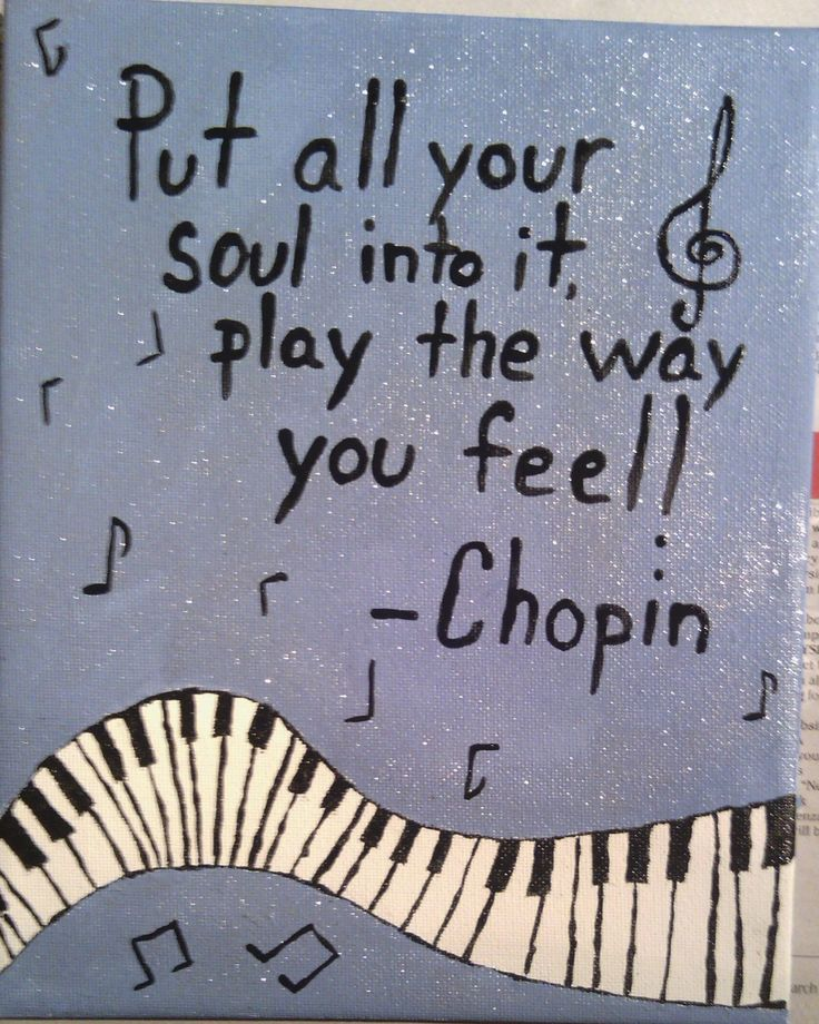 """Put all your soul into it. Play the way you feel!"" ~Chopin"