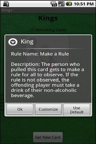 Kings, also known as Circle of Death, is a party favorite. This version has a default rule set included with the ability for every single rule and description to be customized to your liking. Your customized rules will be saved to your phone and will be available for every single game.<br><br>Content rating: Medium Maturity