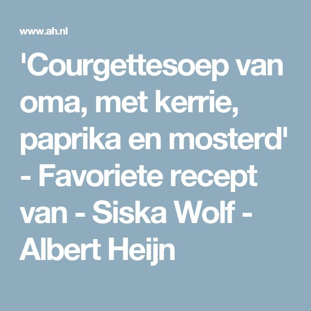 'Courgettesoep van oma, met kerrie, paprika en mosterd' - Favoriete recept van - Siska Wolf - Albert Heijn