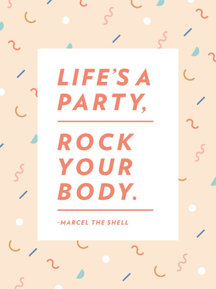 Life's a party, rock your body. -Marcel the Shell