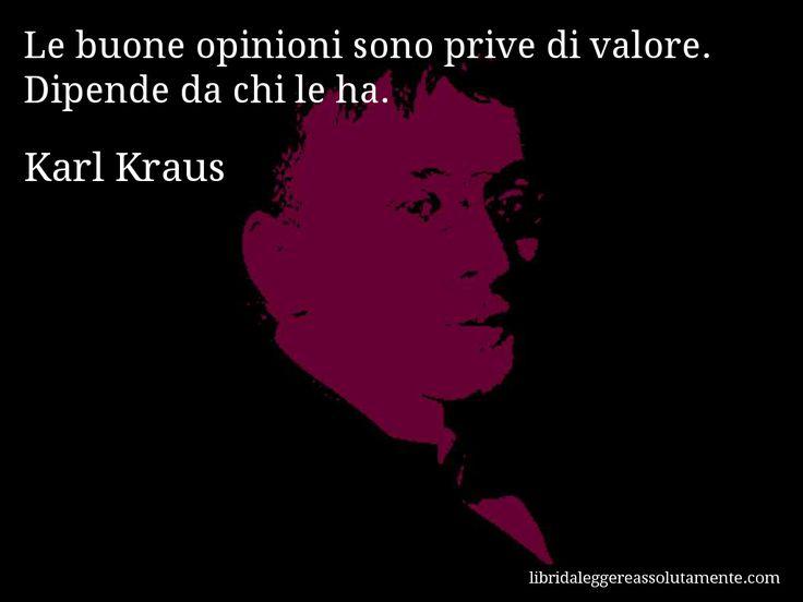 Aforisma di Karl Kraus : Le buone opinioni sono prive di valore. Dipende da chi le ha.