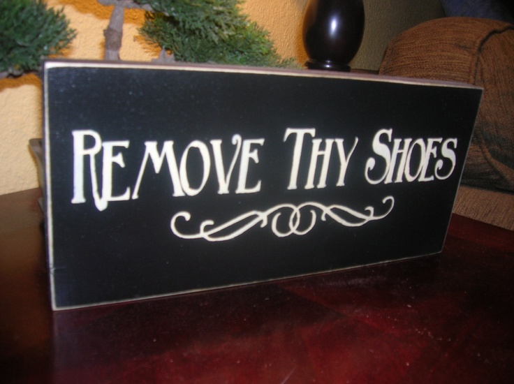 Remove Thy Shoes Wood Sign. $11.00, via Etsy.  I NEED this!!  It seems to take people FOREVER to respect this rule in my house!!