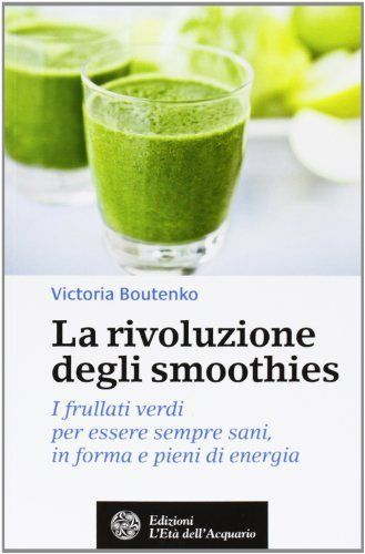 La rivoluzione degli smoothies. I frullati verdi per essere sempre sani, in forma e pieni di energia (Victoria Boutenko)