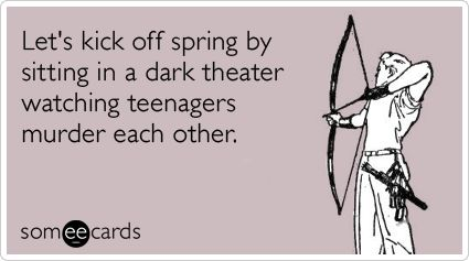 Let's kick off spring by sitting in a dark theater watching teenagers murder each other. <3 I love HUNGER GAMES! OBSESSION!