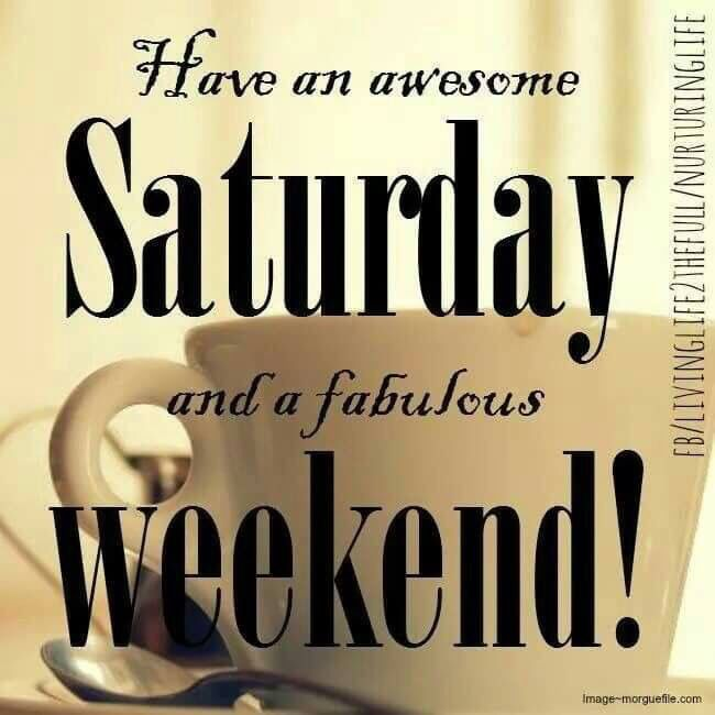 Have An Amazing Saturday And Amazing Weekend