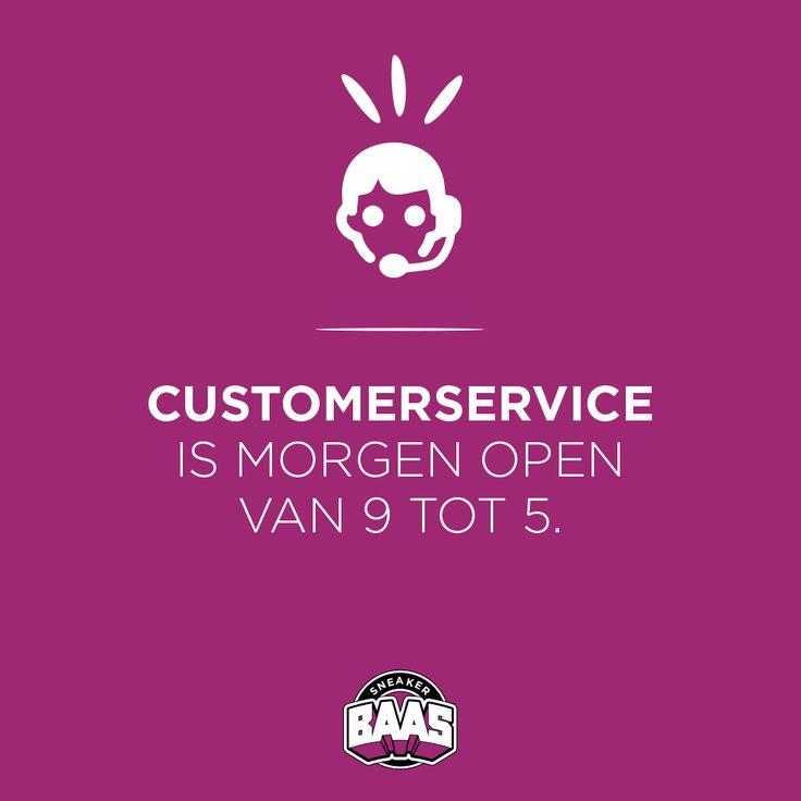 Goed nieuws! Ook morgen is de klantenservice gewoon open van 09:00 - 17:00.  Dus als je vragen hebt kan je bellen naar: 030-2682846  Of mail naar:  webshop #sneakerbaas.com