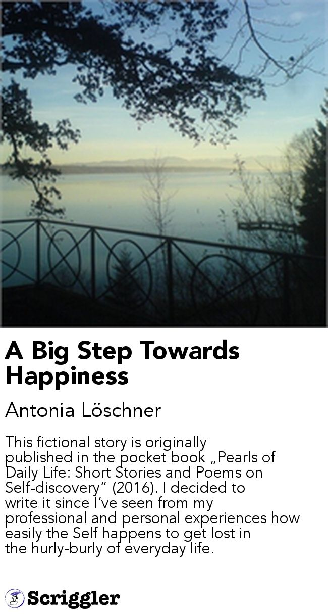 "A Big Step Towards Happiness by Antonia Löschner https://scriggler.com/detailPost/story/52930 This fictional story is originally published in the pocket book ""Pearls of Daily Life: Short Stories and Poems on Self-discovery"" (2016). I decided to write it since I've seen from my professional and personal experiences how easily the Self happens to get lost in the hurly-burly of everyday life."