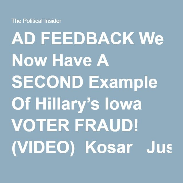 "AD FEEDBACK We Now Have A SECOND Example Of Hillary's Iowa VOTER FRAUD! (VIDEO)  Kosar   Just after video leaked on the internet about voter fraud in the #43 voter precinct of Iowa… a second story has come to the surface.   Voters in this video (below) claim organizers were ""attempting to lie to voters and stall in a manner that clearly benefited Hillary Clinton.""  These are serious – and potentially criminal – claims. The race between Hillary Clinton and Bernie Sanders was extremely close…"