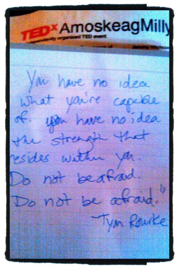 """""""You have no idea what you're capable of. You have no idea the strength that resides within you. Do not be afraid. Do not be afraid."""" -Tym Roarke #quote from 2011's TEDx AmoskeagMillyard event."""