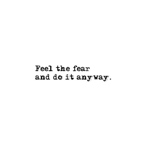 Try something new. Feel the fear and do it anyway.: