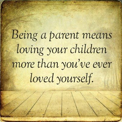 Being a parent means loving your child more than you've ever loved yourself. So don't be selfish.