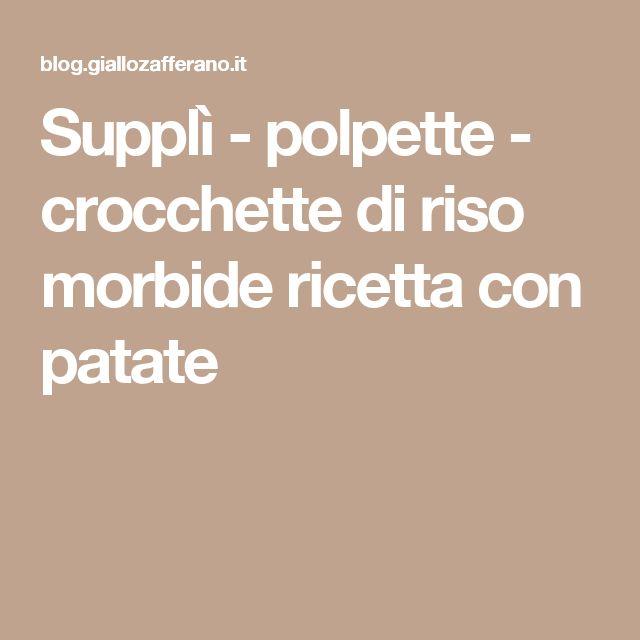 Supplì - polpette - crocchette di riso morbide ricetta con patate