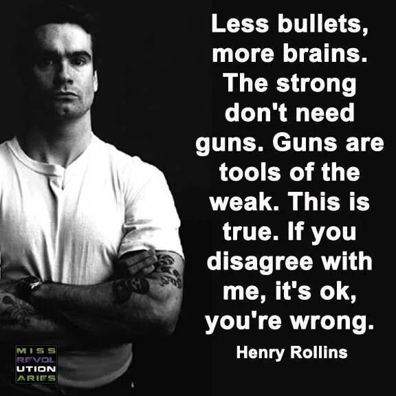 Less bullets, more brains. The strong don't need guns. Guns are tools of the weak. This is true. If you disagree with me, it's ok, you're wrong. Henry Rollins