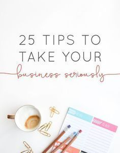 25 Tips to Take Your Business Seriously When you b…