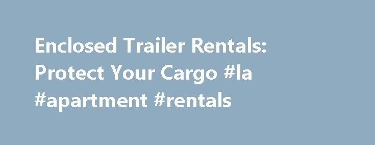 Enclosed Trailer Rentals: Protect Your Cargo #la #apartment #rentals http://remmont.com/enclosed-trailer-rentals-protect-your-cargo-la-apartment-rentals/  #one way rental # Enclosed Trailer Rentals: Protect Your Cargo An enclosed trailer rental is a popular choice for transporting goods over a long distance or when weather conditions make other types of trailers unsuitable. These trailers are available from most moving truck companies and are usually cheaper than hiring a cargo truck. They…