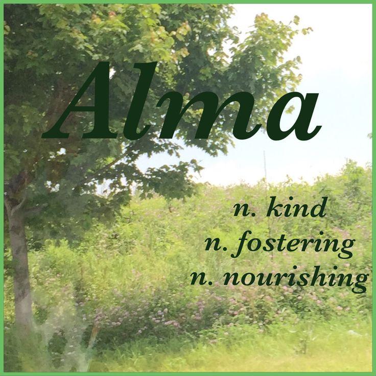 Girls Name: Alma; Name Meaning: kind, fostering, nourishing; Name Origin: Latin