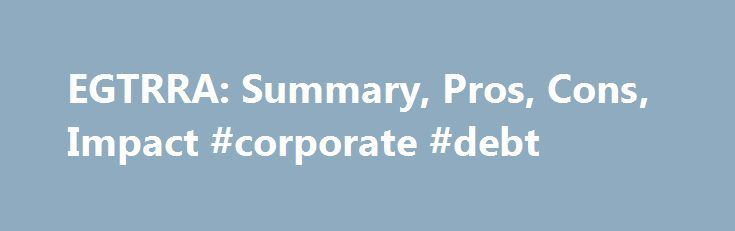EGTRRA: Summary, Pros, Cons, Impact #corporate #debt http://debt.remmont.com/egtrra-summary-pros-cons-impact-corporate-debt/  #debt reconciliation # EGTRRA: The Economic Growth and Tax Relief Reconciliation Act of 2001 What Is EGTRRA? Definition: The Economic Growth and Tax Relief Reconciliation Act of 2001 (EGTRRA) is an income tax cut that was enacted on June 7, 2001. The Bush Administration hoped the tax cuts would stimulate the economy and end the…