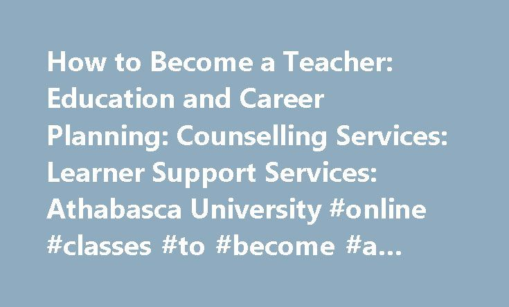 How to Become a Teacher: Education and Career Planning: Counselling Services: Learner Support Services: Athabasca University #online #classes #to #become #a #teacher http://iowa.remmont.com/how-to-become-a-teacher-education-and-career-planning-counselling-services-learner-support-services-athabasca-university-online-classes-to-become-a-teacher/  # How to Become a Teacher by Julia McDonald Introduction A bachelor's Degree in Education (BEd) and a provincial teacher's certificate are required…