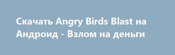 Скачать Angry Birds Blast на Андроид - Взлом на деньги http://droider-best.ru/logic_game/553-skachat-angry-birds-blast-na-android-vzlom-na-dengi.html