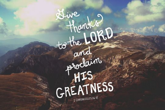 hisword-typographicverses: Give thanks to the LORD and proclaim his greatness. Let the whole world know what he has done. Sing to him; yes, sing his praises. Tell everyone about his wonderful deeds.  1 Chronicles 16:8-9