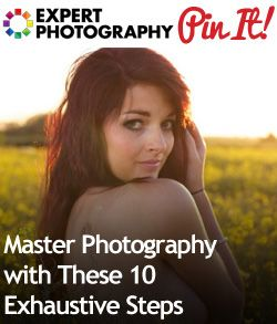 Master Photography with These 10 Exhaustive Steps