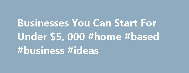 Businesses You Can Start For Under $5, 000 #home #based #business #ideas http://busines.remmont.com/businesses-you-can-start-for-under-5-000-home-based-business-ideas/  #low cost business ideas # Businesses You Can Start For Under $5,000 Eight years ago, Texas resident Cynthia Ivie, a 43-year-old sales rep for Newsweek. struck out for Chicago with no more than a business idea and a 1989 Toyota Corolla packed with clothes, books, a vacuum cleaner, a stereo and a cocker spaniel named […]
