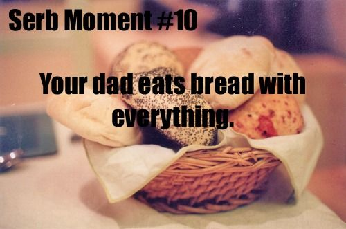 Not just dad,but the whole family pretty much.It's like you haven't eaten without bread,at least for us Serbs.