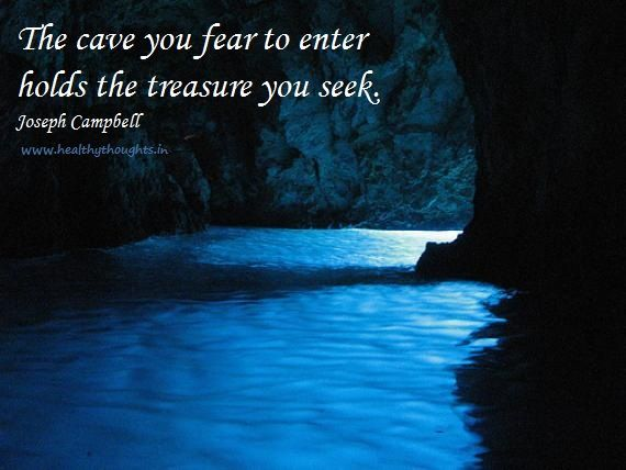 "Quotes about fear.  ""The cave you fear to enter holds the treasure you seek.""  Joseph Campbell."