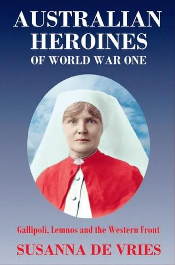 Australian heroines of World War 1 : Gallipoli, Lemnos and the western front [electronic resource] / Susanna de Vries. http://encore.slwa.wa.gov.au/iii/encore/record/C__Rb4872378?lang=eng