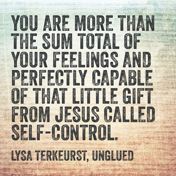 """""""You are more than the sum total of your feelings and perfectly capable of that little gift from Jesus called self-control."""" - Lysa Terkeurst temperance"""