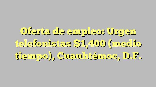 Oferta de empleo: Urgen telefonistas $1,400 (medio tiempo), Cuauhtémoc, D.F.